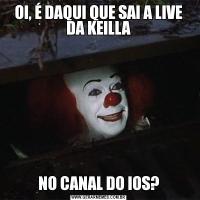 OI, É DAQUI QUE SAI A LIVE DA KEILLANO CANAL DO IOS?