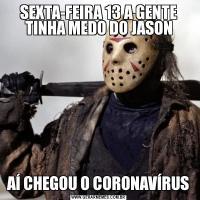 SEXTA-FEIRA 13 A GENTE TINHA MEDO DO JASONAÍ CHEGOU O CORONAVÍRUS