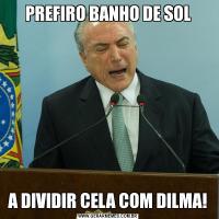 PREFIRO BANHO DE SOLA DIVIDIR CELA COM DILMA!