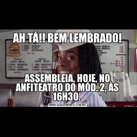 AH TÁ!! BEM LEMBRADO!ASSEMBLEIA, HOJE, NO ANFITEATRO DO MÓD. 2, ÀS 16H30.