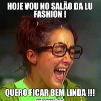 HOJE VOU NO SALÃO DA LU FASHION !QUERO FICAR BEM LINDA !!!