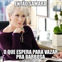 ENTÃO SAMARAO QUE ESPERA PARA VAZAR PRA BARBOSA