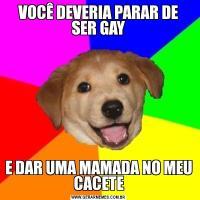 VOCÊ DEVERIA PARAR DE SER GAYE DAR UMA MAMADA NO MEU CACETE