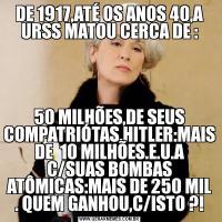 DE 1917,ATÉ OS ANOS 40,A URSS MATOU CERCA DE :50 MILHÕES,DE SEUS COMPATRIÓTAS.HITLER:MAIS DE  10 MILHÕES.E.U.A C/SUAS BOMBAS ATÔMICAS:MAIS DE 250 MIL . QUEM GANHOU,C/ISTO ?!