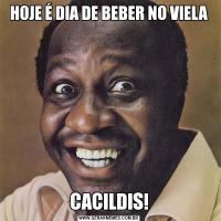 HOJE É DIA DE BEBER NO VIELACACILDIS!