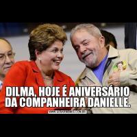 DILMA, HOJE É ANIVERSÁRIO DA COMPANHEIRA DANIELLE.
