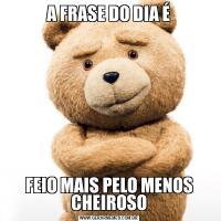 A FRASE DO DIA ÉFEIO MAIS PELO MENOS CHEIROSO