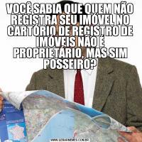 VOCÊ SABIA QUE QUEM NÃO REGISTRA SEU IMÓVEL NO CARTÓRIO DE REGISTRO DE IMÓVEIS NÃO É PROPRIETÁRIO, MAS SIM POSSEIRO?