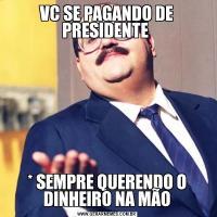VC SE PAGANDO DE PRESIDENTE * SEMPRE QUERENDO O DINHEIRO NA MÃO