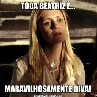 TODA BEATRIZ É...MARAVILHOSAMENTE DIVA!