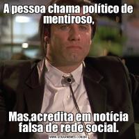 A pessoa chama político de mentiroso,Mas,acredita em notícia falsa de rede social.