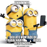 UHHMM!!    DEU ATÉ VONTADE DE TRABALHAR!!                BORA RESPONDER...