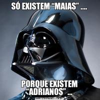 """SÓ EXISTEM """"MAIAS"""" ....PORQUE EXISTEM """"ADRIANOS"""" ..."""