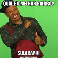 QUAL É O MELHOR BAIRRO?SULACAP!!!