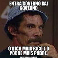 ENTRA GOVERNO SAI GOVERNOO RICO MAIS RICO E O POBRE MAIS POBRE.