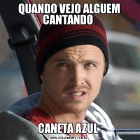 QUANDO VEJO ALGUEM CANTANDO CANETA AZUL