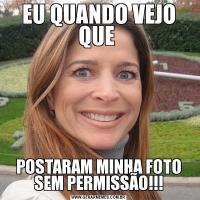 EU QUANDO VEJO QUE POSTARAM MINHA FOTO SEM PERMISSÃO!!!