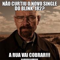 NÃO CURTIU O NOVO SINGLE DO BLINK-182?A RUA VAI COBRAR!!!