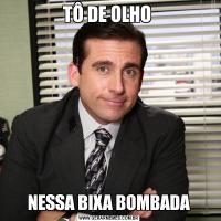 TÔ DE OLHO NESSA BIXA BOMBADA