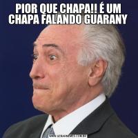 PIOR QUE CHAPA!! É UM CHAPA FALANDO GUARANY