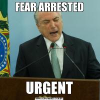 FEAR ARRESTEDURGENT