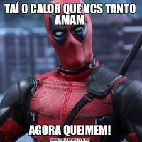 TAÍ O CALOR QUE VCS TANTO AMAMAGORA QUEIMEM!