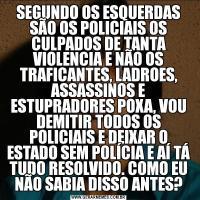 SEGUNDO OS ESQUERDAS SÃO OS POLICIAIS OS CULPADOS DE TANTA VIOLENCIA E NÃO OS TRAFICANTES, LADROES, ASSASSINOS E ESTUPRADORES POXA, VOU DEMITIR TODOS OS POLICIAIS E DEIXAR O ESTADO SEM POLÍCIA E AÍ TÁ TUDO RESOLVIDO. COMO EU NÃO SABIA DISSO ANTES?