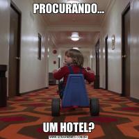 PROCURANDO...UM HOTEL?