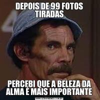 DEPOIS DE 99 FOTOS TIRADASPERCEBI QUE A BELEZA DA ALMA É MAIS IMPORTANTE