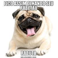 FICO ASSIM OLHANDO SEU RABETÃORABUTA