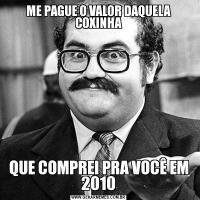 ME PAGUE O VALOR DAQUELA COXINHAQUE COMPREI PRA VOCÊ EM 2010