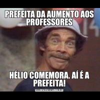 PREFEITA DA AUMENTO AOS PROFESSORESHÉLIO COMEMORA. AÍ É A PREFEITA!