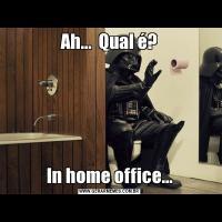 Ah...  Qual é?In home office...