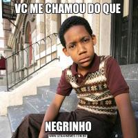 VC ME CHAMOU DO QUENEGRINHO