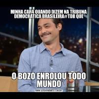 MINHA CARA QUANDO DIZEM NA TRIBUNA DEMOCRÁTICA BRASILEIRA#TDB QUEO BOZO ENROLOU TODO MUNDO