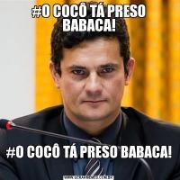 #O COCÔ TÁ PRESO BABACA!#O COCÔ TÁ PRESO BABACA!