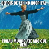DEPOIS DE 72H NO HOSPITAL TCHAU MUNDO ATÉ ANO QUE VÊM.