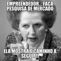EMPREENDEDOR... FAÇA PESQUISA DE MERCADOELA MOSTRA O CAMINHO A SEGUIR!!