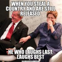 WHEN YOU STEAL A COUNTRY AND ARE STILL RELEASED HE WHO LAUGHS LAST, LAUGHS BEST