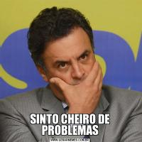 SINTO CHEIRO DE PROBLEMAS