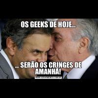 OS GEEKS DE HOJE...... SERÃO OS CRINGES DE AMANHÃ!