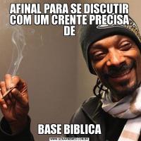AFINAL PARA SE DISCUTIR COM UM CRENTE PRECISA DEBASE BIBLICA