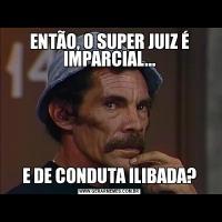 ENTÃO, O SUPER JUIZ É IMPARCIAL...E DE CONDUTA ILIBADA?