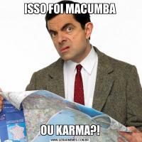 ISSO FOI MACUMBAOU KARMA?!
