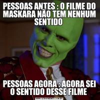 PESSOAS ANTES : O FILME DO MASKARA NÃO TEM NENHUM SENTIDO PESSOAS AGORA : AGORA SEI O SENTIDO DESSE FILME