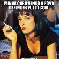 MINHA CARA VENDO O POVO DEFENDER POLÍTICO!!!