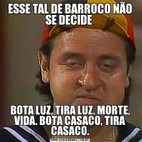 ESSE TAL DE BARROCO NÃO SE DECIDE BOTA LUZ, TIRA LUZ. MORTE, VIDA. BOTA CASACO, TIRA CASACO.