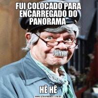 FUI COLOCADO PARA ENCARREGADO DO PANORAMA HÊ HÊ