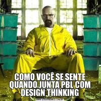 COMO VOCÊ SE SENTE QUANDO JUNTA PBL COM DESIGN THINKING
