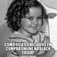 COMO FICA OS VICIADOS EM COMPRA ONLINE NA BLACK FRIDAY